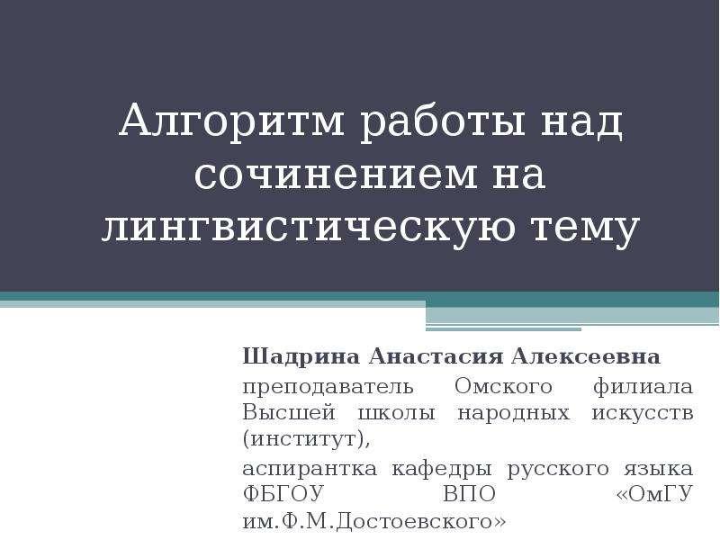 Презентация Алгоритм работы над сочинением на лингвистическую тему Шадрина Анастасия Алексеевна преподаватель Омского филиала Высшей школы