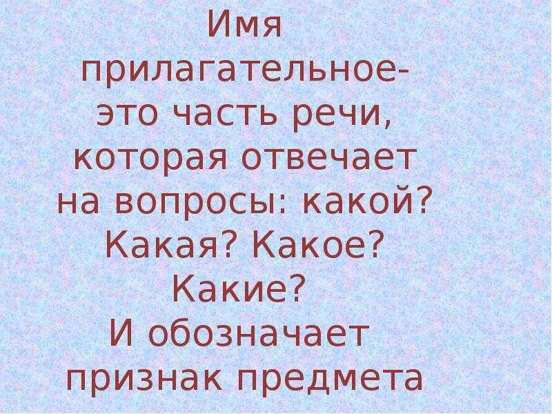 Имя прилагательное- это часть речи, которая отвечает на вопросы: какой? Какая? Какое? Какие? И обозн