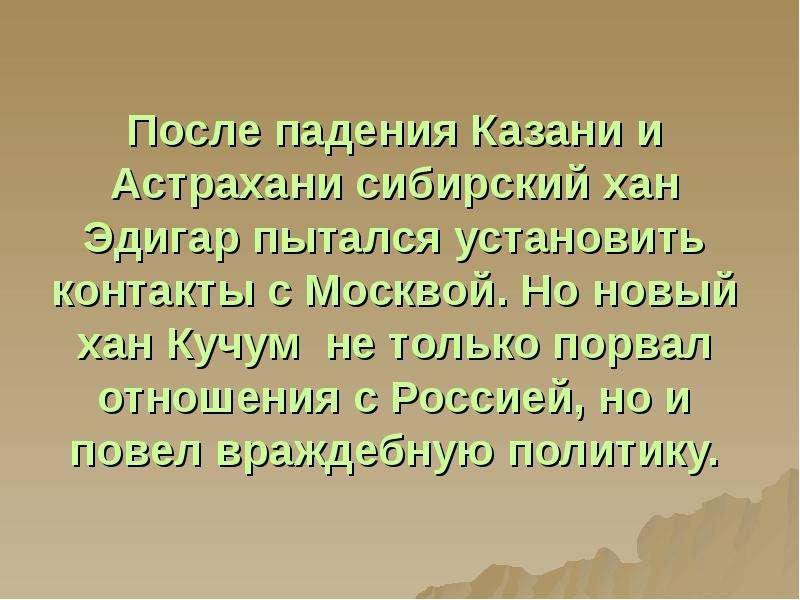 После падения Казани и Астрахани сибирский хан Эдигар пытался установить контакты с Москвой. Но новы