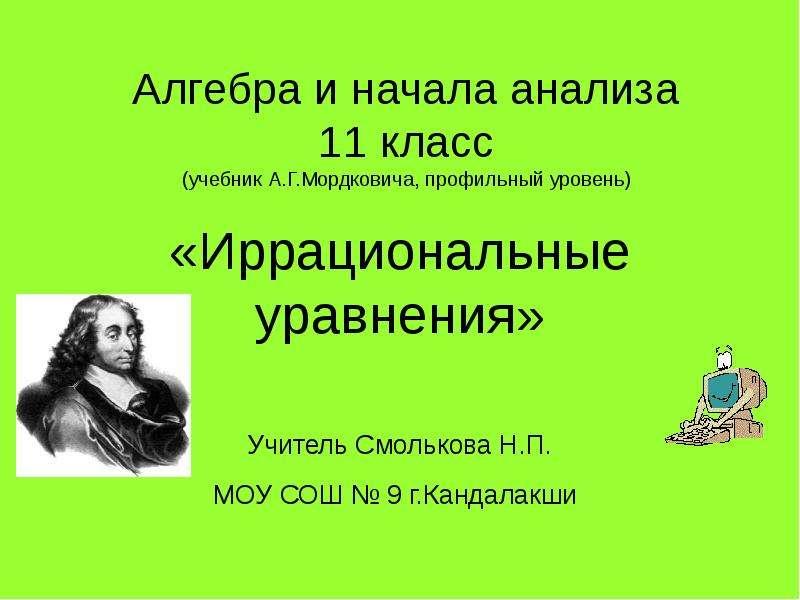 Алгебра и начала анализа 11 класс (учебник А. Г. Мордковича, профильный уровень) «Иррациональные уравнения» Учитель Смолькова Н. П. М