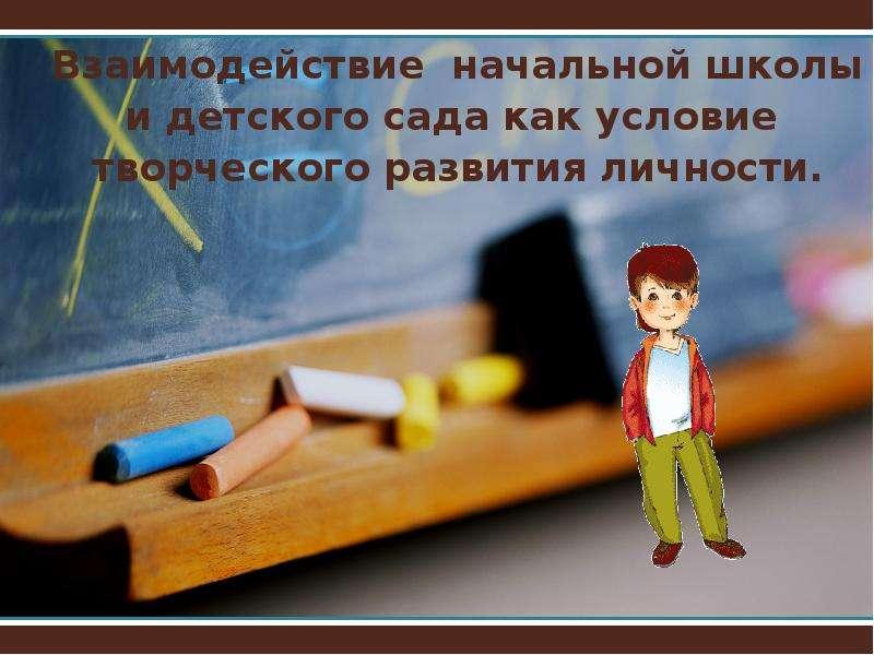 Презентация Взаимодействие начальной школы и детского сада как условие творческого развития личности.