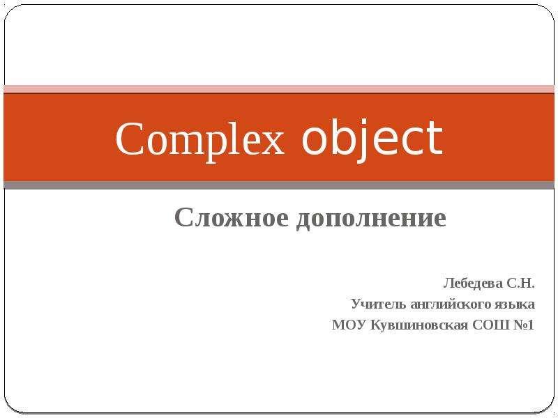 Complex object Сложное дополнение Лебедева С. Н. Учитель английского языка МОУ Кувшиновская СОШ 1