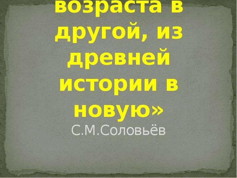 «Это был переход народа из одного возраста в другой, из древней истории в новую» С. М. Соловьёв