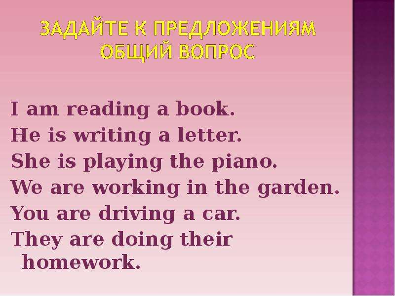 I am reading a book. He is writing a letter. She is playing the piano. We are working in the garden.