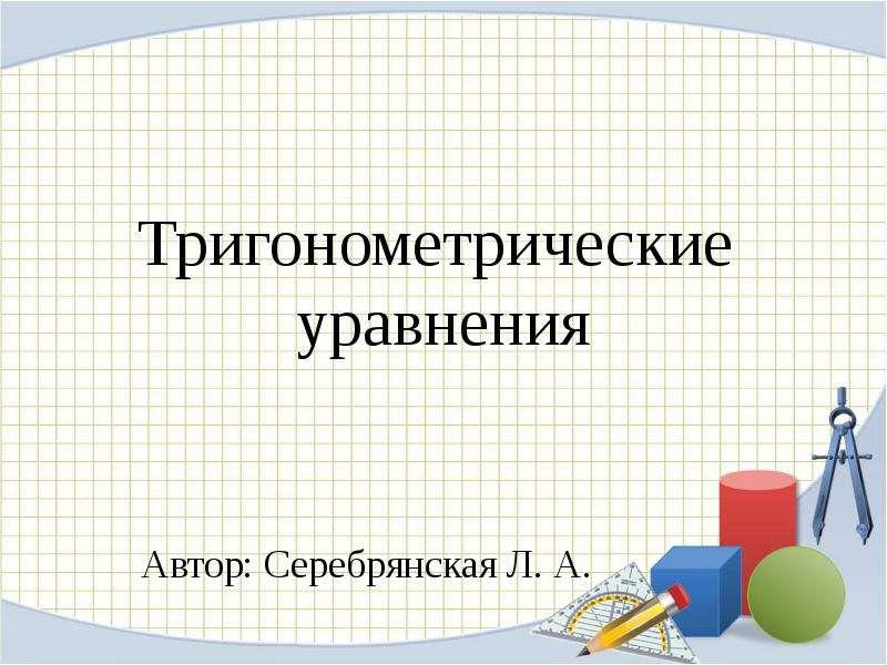 Презентация Тригонометрические уравнения Автор: Серебрянская Л. А.