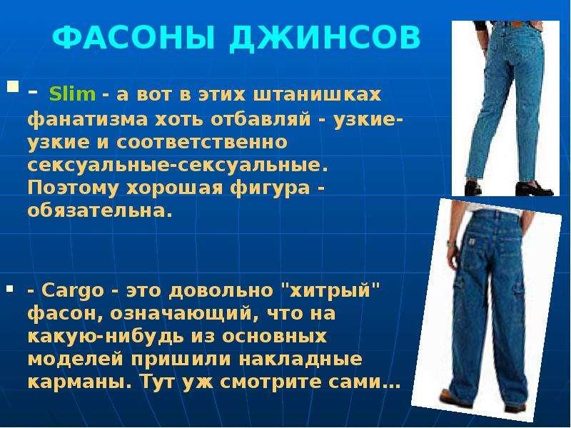 ФАСОНЫ ДЖИНСОВ - Slim - а вот в этих штанишках фанатизма хоть отбавляй - узкие-узкие и соответственн