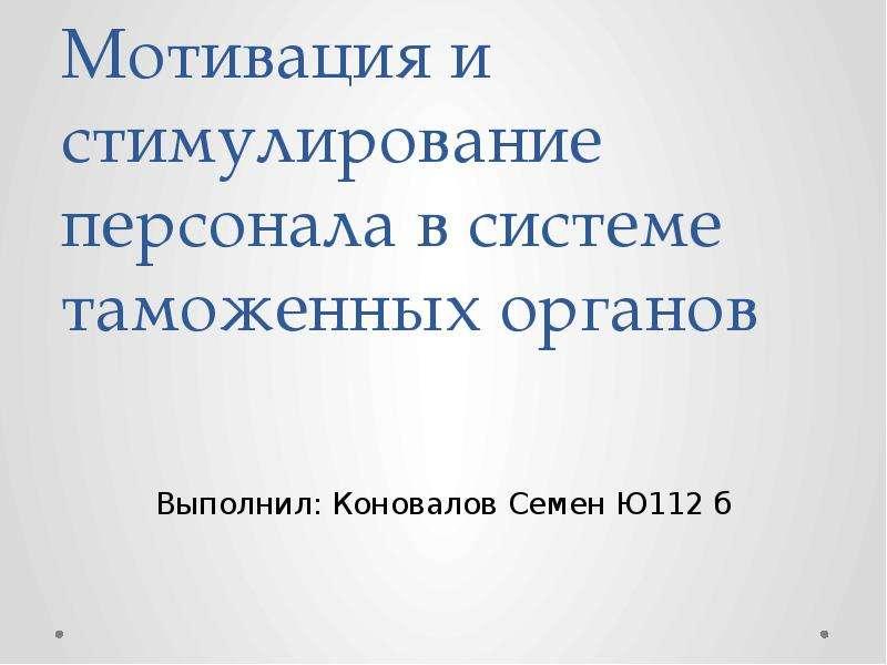 Мотивация и стимулирование персонала в системе таможенных органов Выполнил: Коновалов Семен Ю112 б