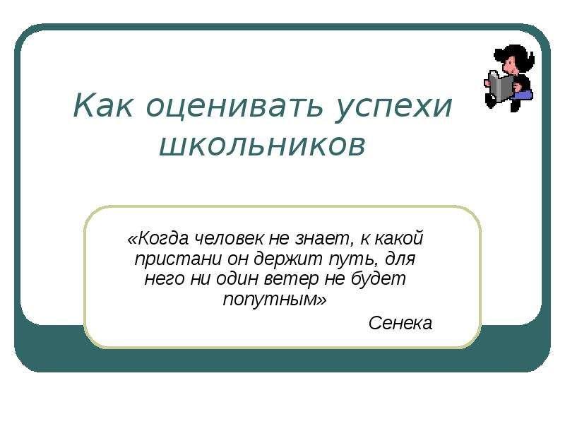 Презентация Как оценивать успехи школьников «Когда человек не знает, к какой пристани он держит путь, для него ни один ветер не будет попутным»