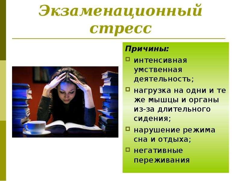 Экзаменационный стресс Причины: интенсивная умственная деятельность; нагрузка на одни и те же мышцы