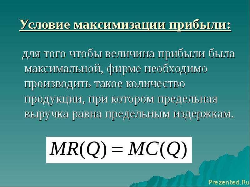 Условие максимизации прибыли: для того чтобы величина прибыли была максимальной, фирме необходимо пр