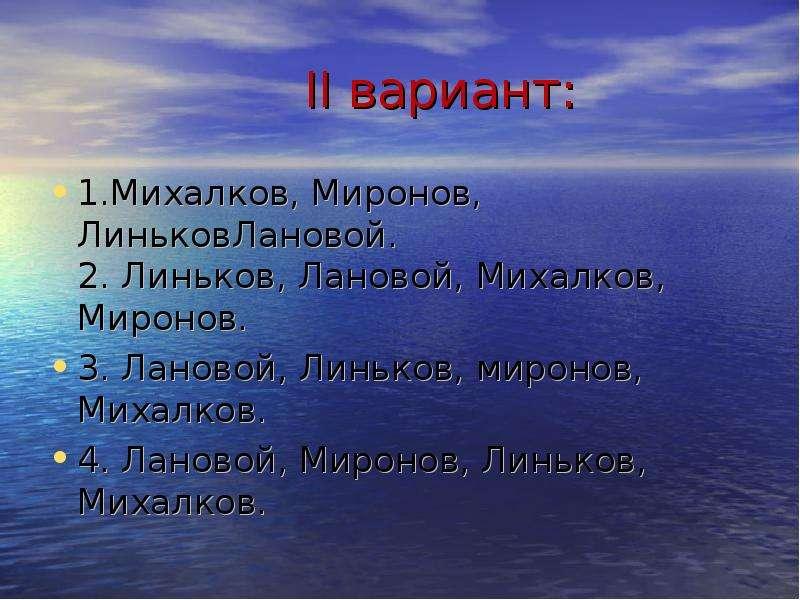 II вариант: 1. Михалков, Миронов, ЛиньковЛановой. 2. Линьков, Лановой, Михалков, Миронов. 3. Лановой