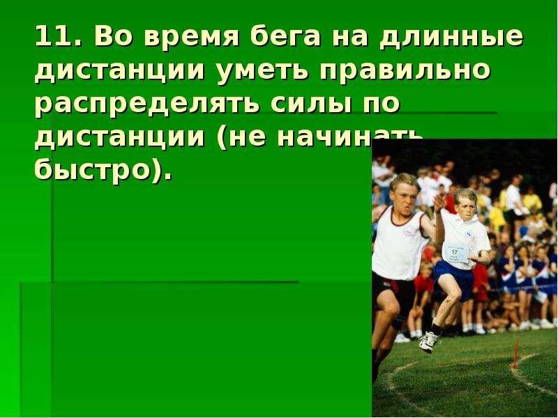 11. Во время бега на длинные дистанции уметь правильно распределять силы по дистанции (не начинать б