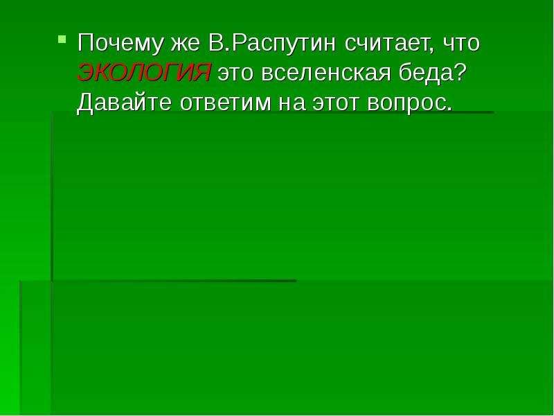 Почему же В. Распутин считает, что ЭКОЛОГИЯ это вселенская беда? Давайте ответим на этот вопрос. Поч