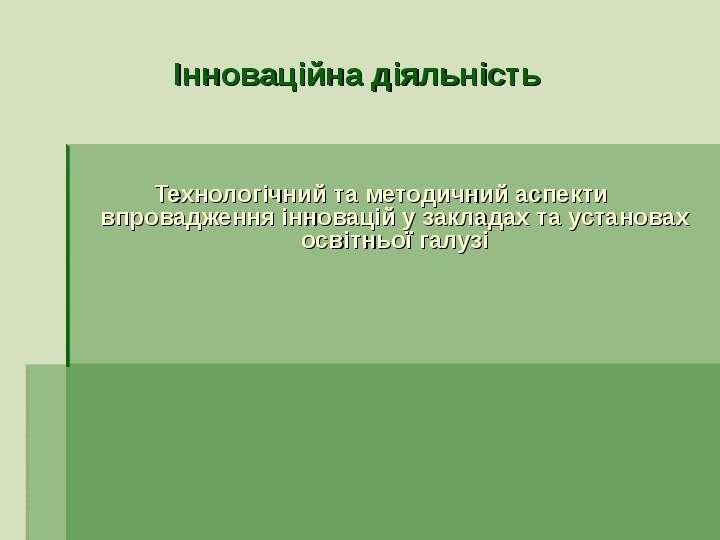 Інноваційна діяльність Технологічний та методичний аспекти впровадження інновацій у закладах та установах освітньої галузі - пре