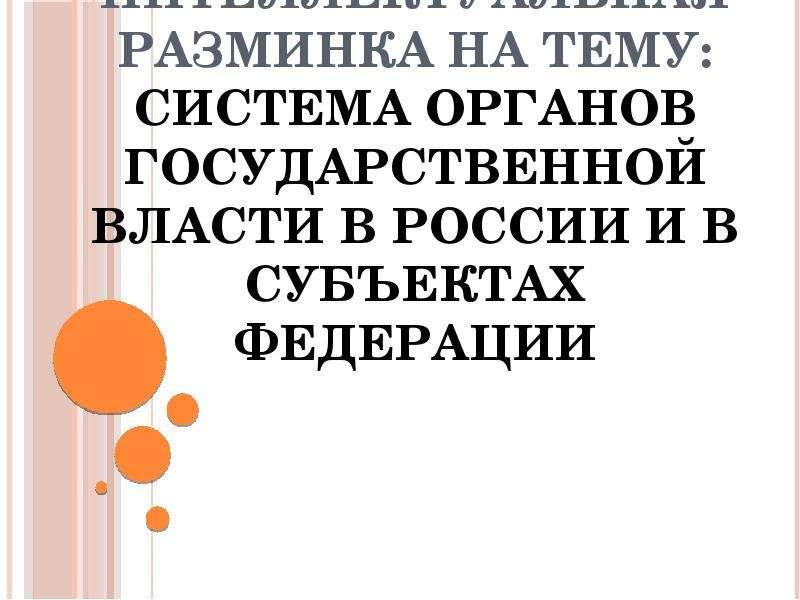 Презентация Интеллектуальная разминка на тему: Система органов государственной власти в России и в субъектах Федерации