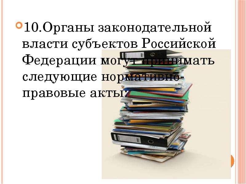 10. Органы законодательной власти субъектов Российской Федерации могут принимать следующие нормативн