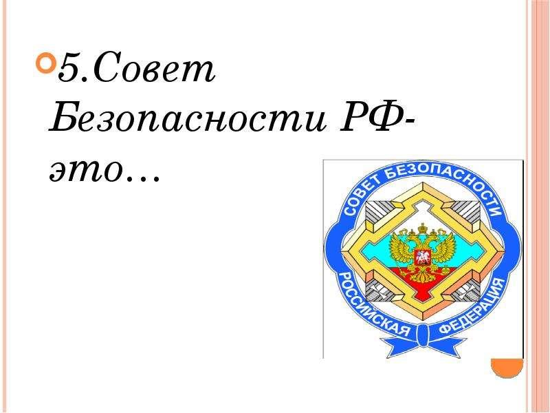 5. Совет Безопасности РФ-это… 5. Совет Безопасности РФ-это…