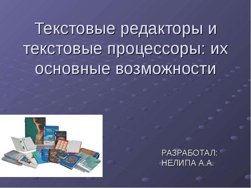 Презентация Текстовые редакторы и текстовые процессоры: их основные возможности РАЗРАБОТАЛ: НЕЛИПА А. А.