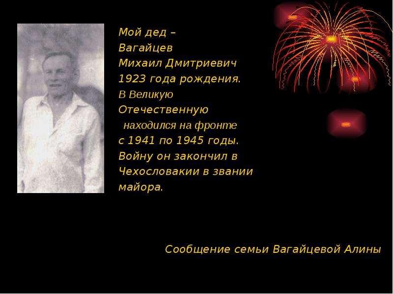 Мой дед – Вагайцев Михаил Дмитриевич 1923 года рождения. В Великую Отечественную находился на фронте