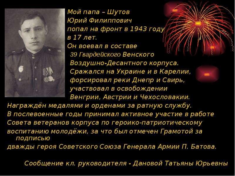 Мой папа – Шутов Мой папа – Шутов Юрий Филиппович попал на фронт в 1943 году в 17 лет. Он воевал в с
