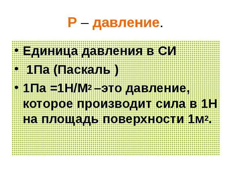 Р – давление. Единица давления в СИ 1Па (Паскаль ) 1Па =1Н/М2 –это давление, которое производит сила