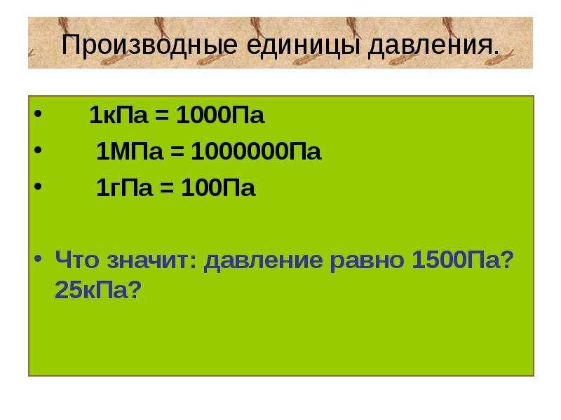 Производные единицы давления. 1кПа = 1000Па 1МПа = 1000000Па 1гПа = 100Па Что значит: давление равно