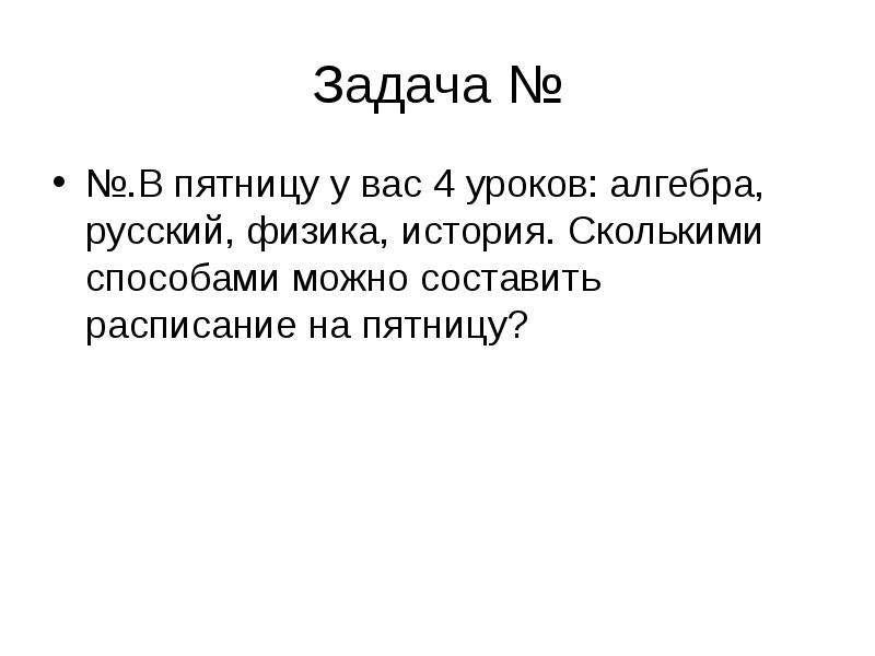 Задача № №. В пятницу у вас 4 уроков: алгебра, русский, физика, история. Сколькими способами можно с