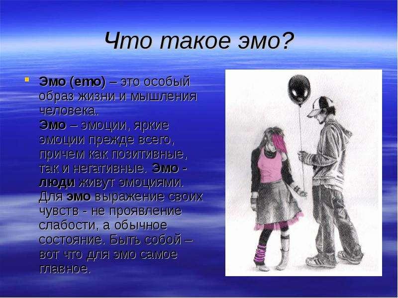 Что такое эмо? Эмо (emo) – это особый образ жизни и мышления человека. Эмо – эмоции, яркие эмоции пр