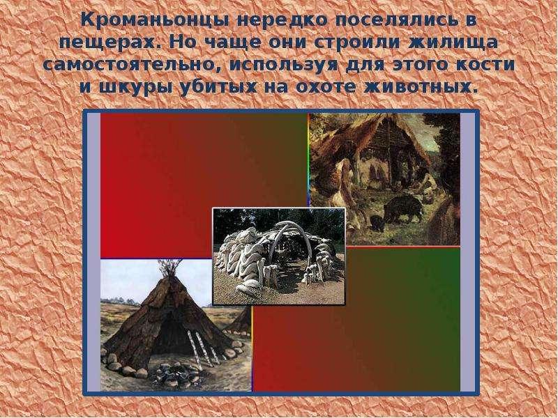 Кроманьонцы нередко поселялись в пещерах. Но чаще они строили жилища самостоятельно, используя для э
