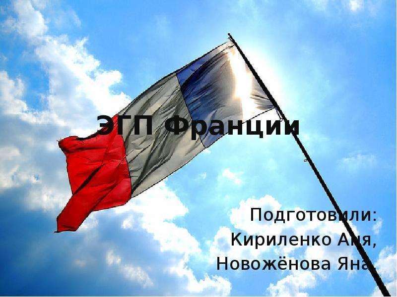 Презентация ЭГП Франции Подготовили: Кириленко Аня, Новожёнова Яна.