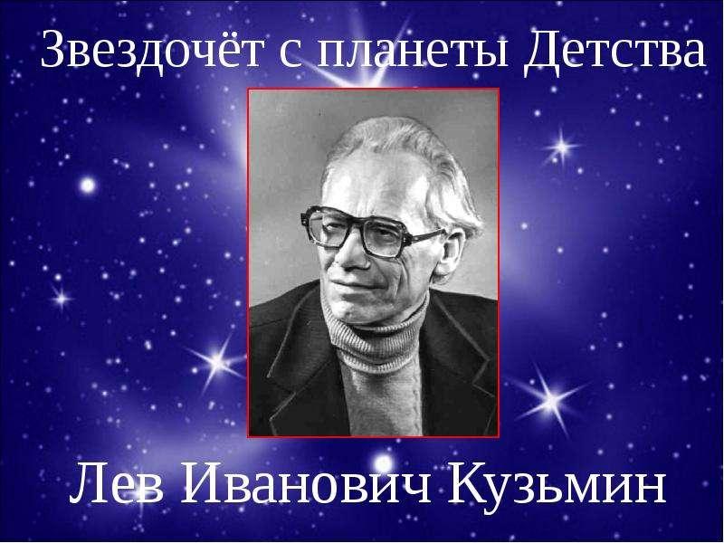 Презентация Звездочёт с планеты Детства Лев Иванович Кузьмин