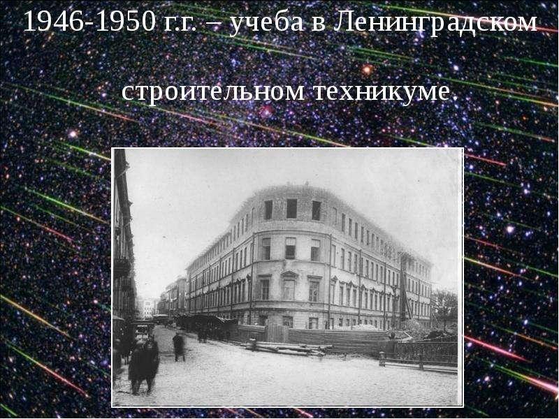 1946-1950 г. г. – учеба в Ленинградском строительном техникуме. 1946-1950 г. г. – учеба в Ленинградс