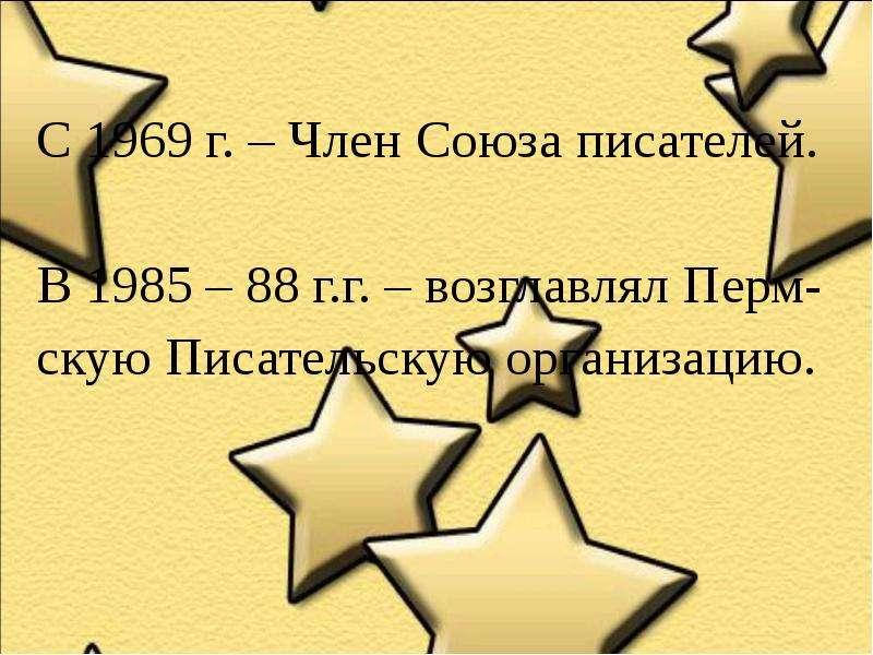 С 1969 г. – Член Союза писателей. В 1985 – 88 г. г. – возглавлял Перм- скую Писательскую организацию