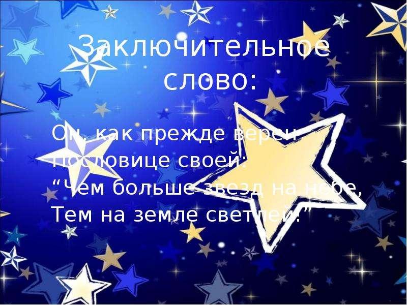 """Заключительное слово: Заключительное слово: Он, как прежде верен Пословице своей: """"Чем больше звезд"""