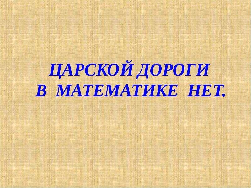 Презентация ЦАРСКОЙ ДОРОГИ В МАТЕМАТИКЕ НЕТ.