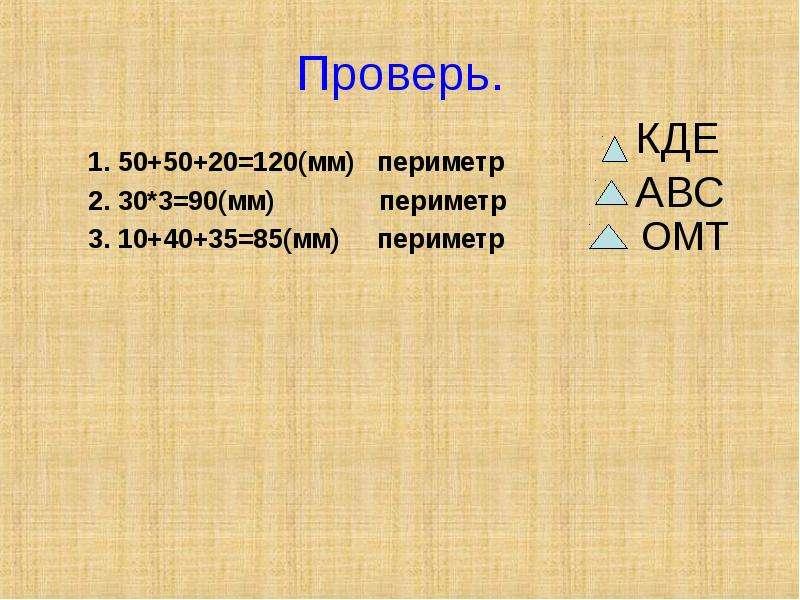 Проверь. 1. 50+50+20=120(мм) периметр 2. 30*3=90(мм) периметр 3. 10+40+35=85(мм) периметр
