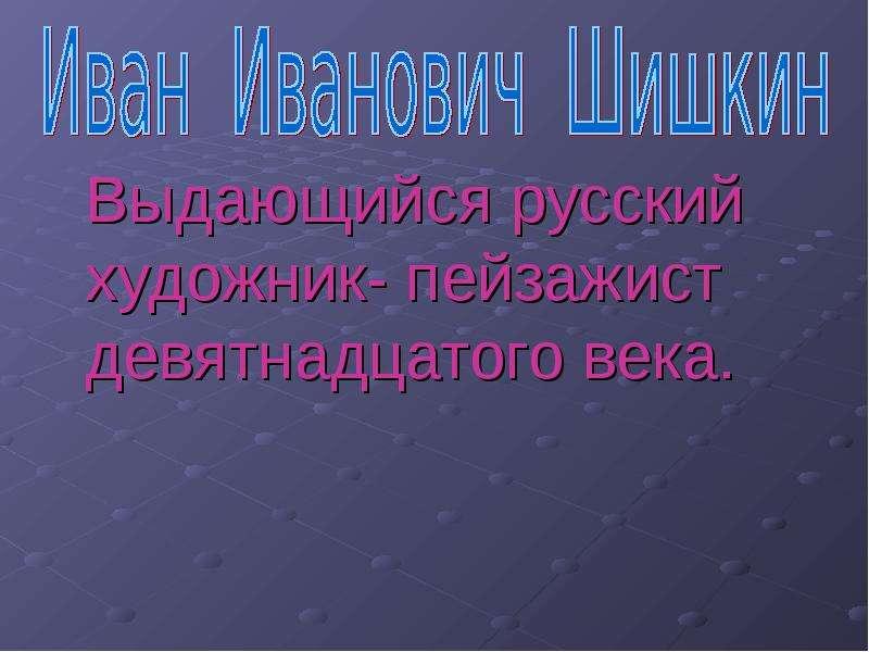 Выдающийся русский художник- пейзажист девятнадцатого века. Выдающийся русский художник- пейзажист девятнадцатого века.