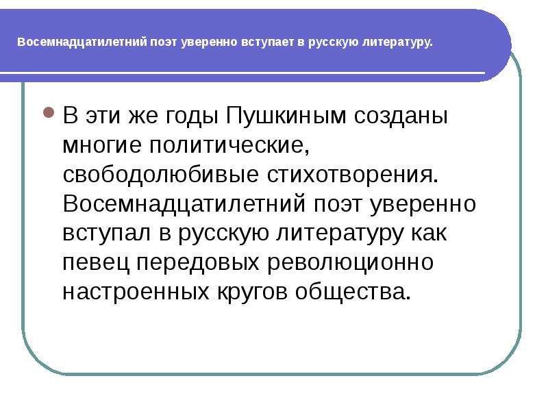 Восемнадцатилетний поэт уверенно вступает в русскую литературу. В эти же годы Пушкиным созданы многи