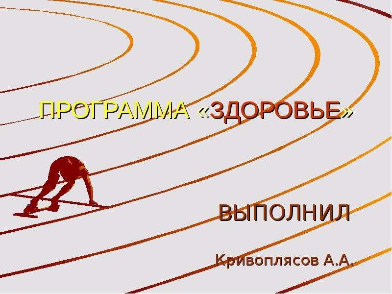 Презентация ПРОГРАММА «ЗДОРОВЬЕ» ВЫПОЛНИЛ Кривоплясов А. А.