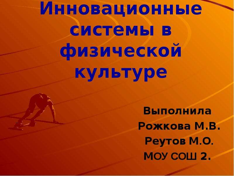Инновационные системы в физической культуре Выполнила Рожкова М. В. Реутов М. О. МОУ СОШ 2.