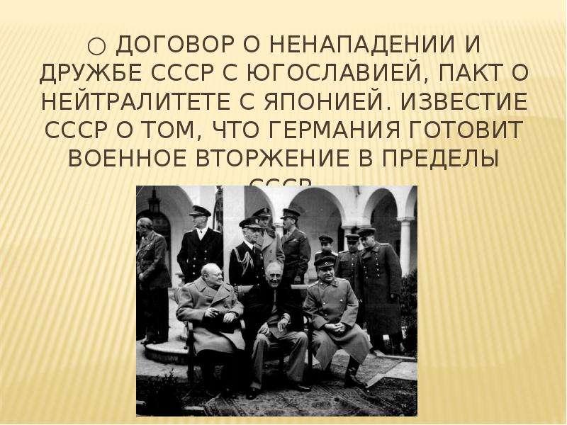 ○ договор о ненападении и дружбе СССР с Югославией, Пакт о нейтралитете с Японией. Известие ссср о т