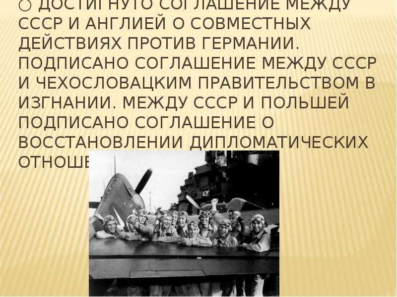 ○ Достигнуто соглашение между СССР и Англией о совместных действиях против Германии. подписано согла