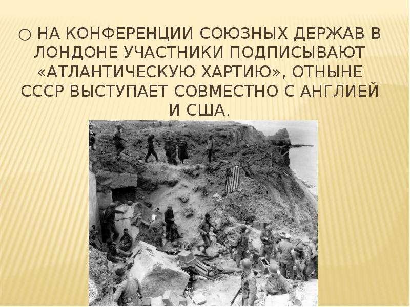 ○ На конференции союзных держав в Лондоне участники подписывают «Атлантическую хартию», отныне СССР