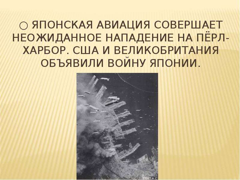 ○ Японская авиация совершает неожиданное Нападение на Пёрл-Харбор. США и Великобритания объявили вой