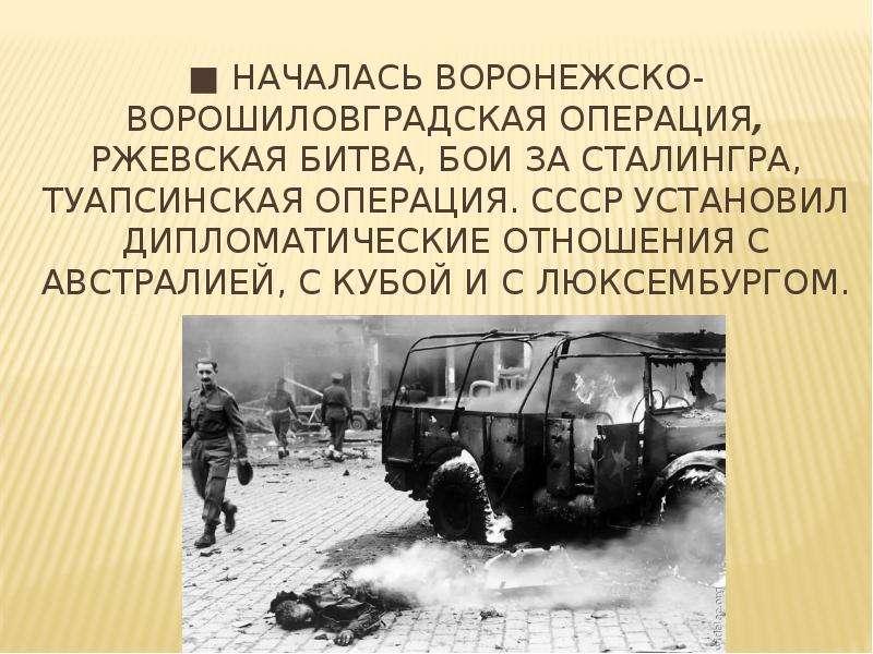 ■ Началась Воронежско-Ворошиловградская операция, Ржевская битва, бои за Сталингра, Туапсинская опер