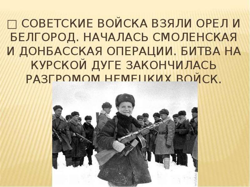 □ Советские войска взяли Орел и Белгород. Началась Смоленская и Донбасская операции. Битва на Курско