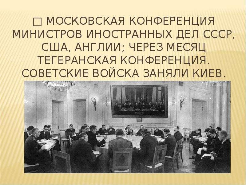 □ Московская конференция министров иностранных дел СССР, США, Англии; через месяц Тегеранская конфер