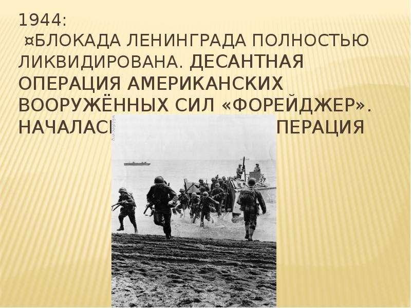 1944: ¤Блокада Ленинграда полностью ликвидирована. десантная операция американских вооружённых сил «