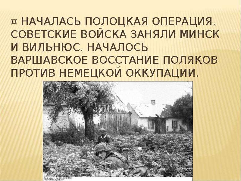 ¤ Началась Полоцкая операция. Советские войска заняли Минск и Вильнюс. Началось Варшавское восстание