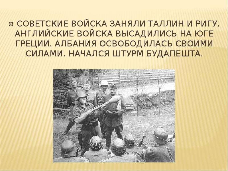 ¤ Советские войска заняли Таллин и ригу. Английские войска высадились на юге Греции. Албания освобод